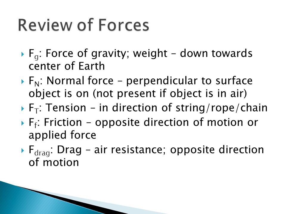 Review of Forces Fg: Force of gravity; weight – down towards center of Earth.