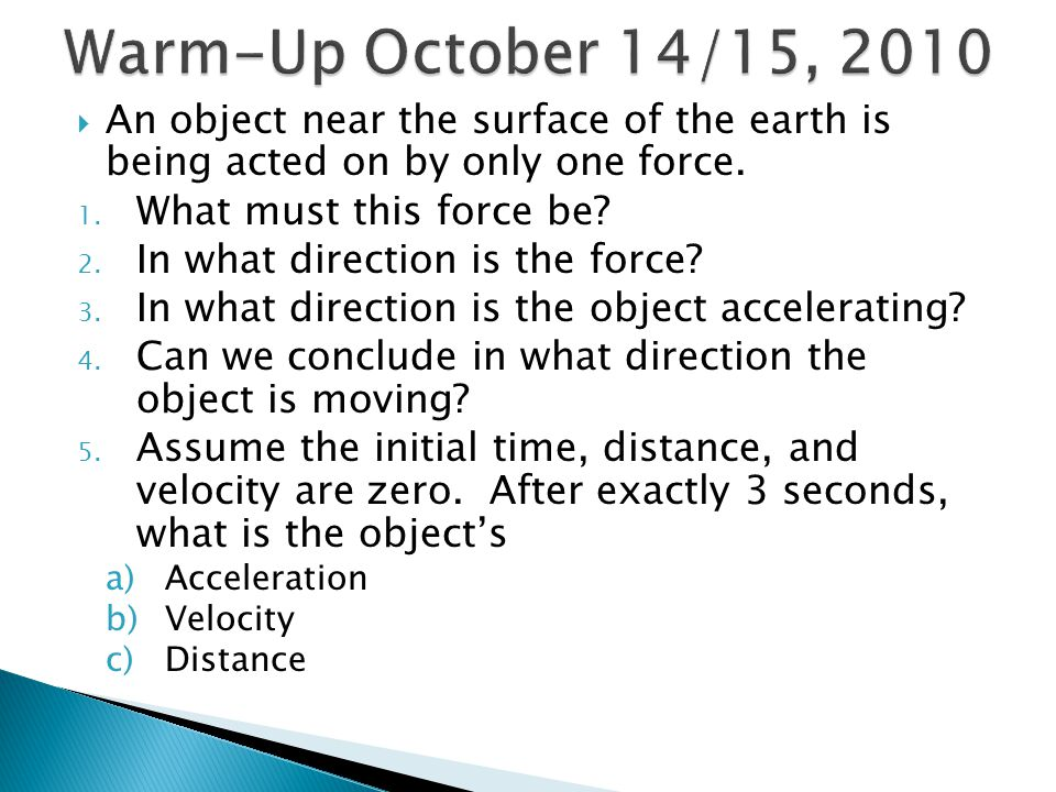 Warm-Up October 14/15, 2010 An object near the surface of the earth is being acted on by only one force.
