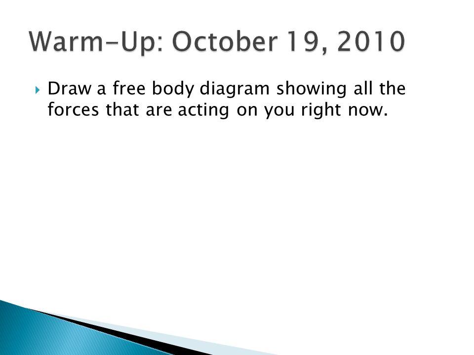Warm-Up: October 19, 2010 Draw a free body diagram showing all the forces that are acting on you right now.