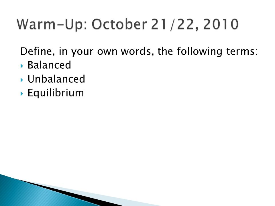Warm-Up: October 21/22, 2010 Define, in your own words, the following terms: Balanced. Unbalanced.