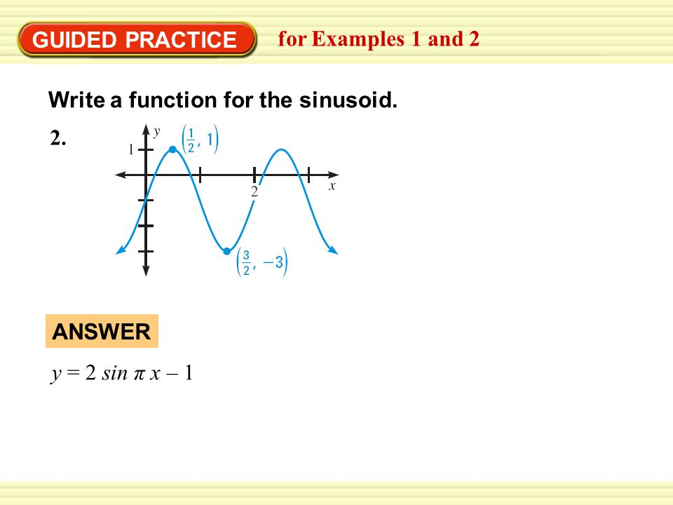 GUIDED PRACTICE for Examples 1 and 2 Write a function for the sinusoid. 2. ANSWER y = 2 sin π x – 1