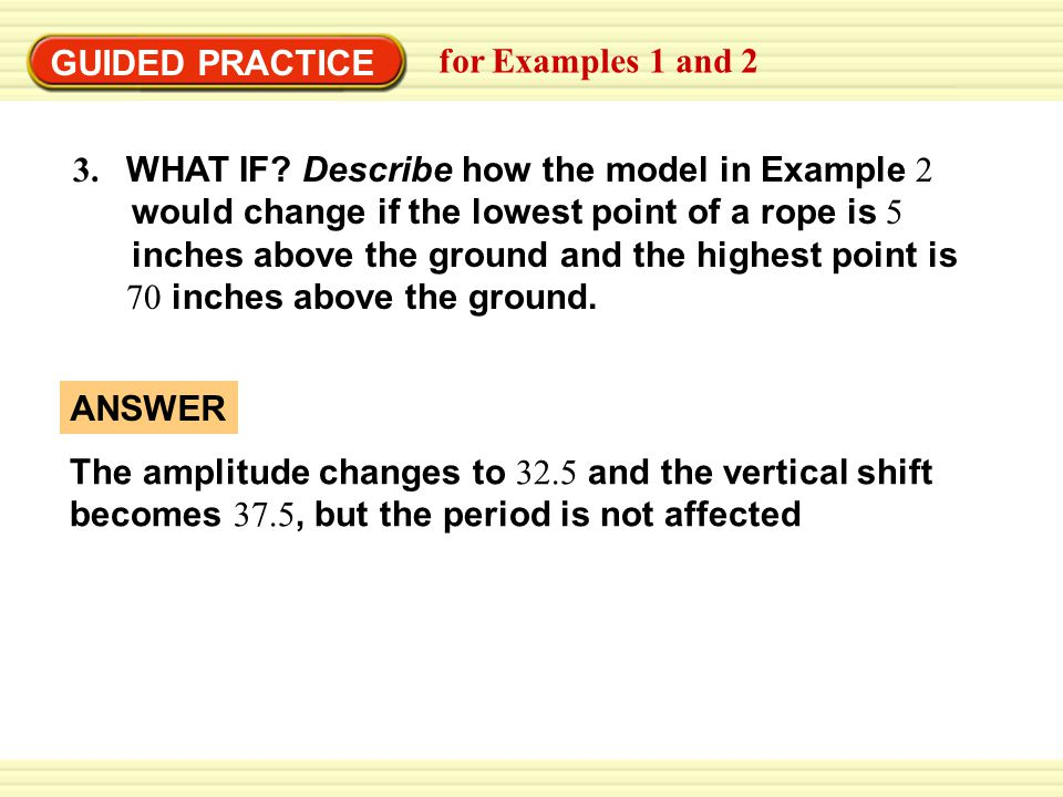 GUIDED PRACTICE for Examples 1 and 2. 3. WHAT IF Describe how the model in Example 2. would change if the lowest point of a rope is 5.
