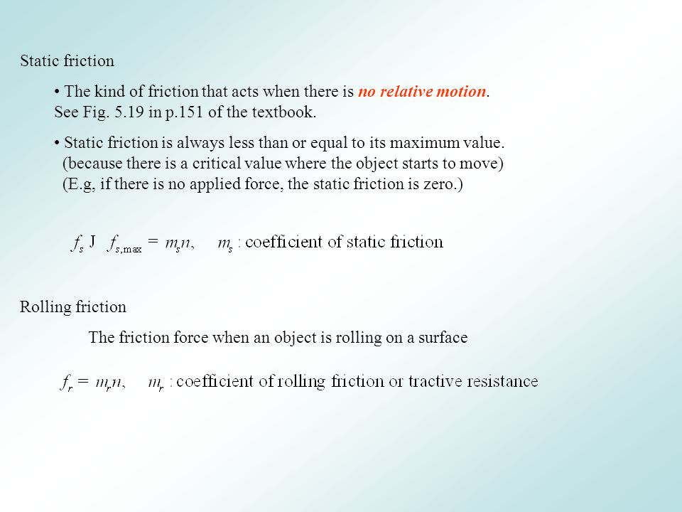 Static friction The kind of friction that acts when there is no relative motion. See Fig. 5.19 in p.151 of the textbook.