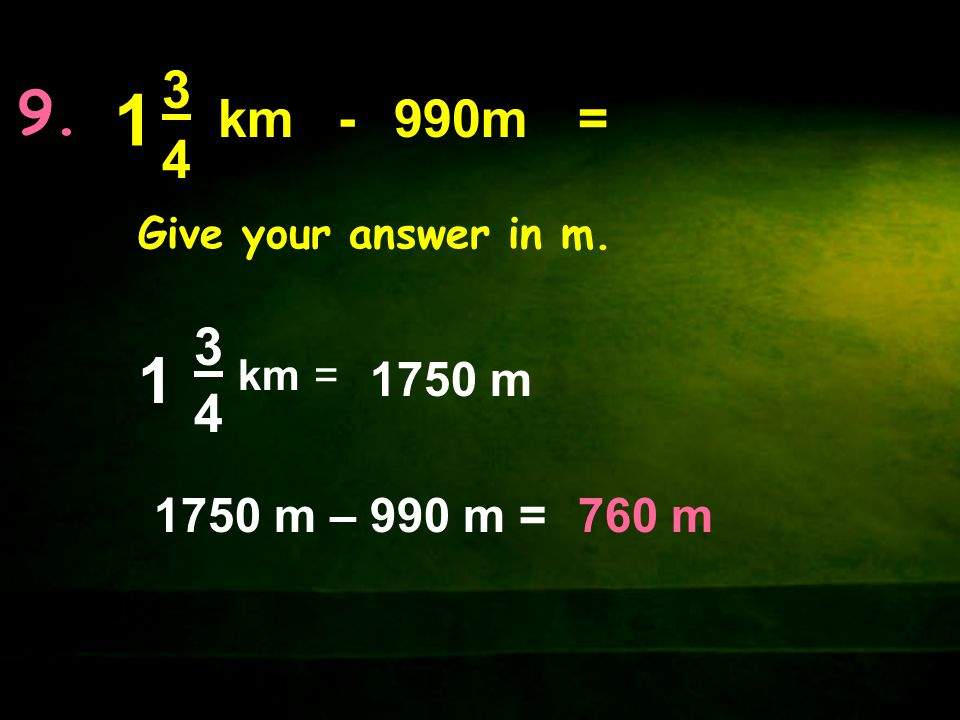 9. 1 3 4 km - 990m = Give your answer in m. km 3 4 1 = 1750 m 1750 m – 990 m = 760 m