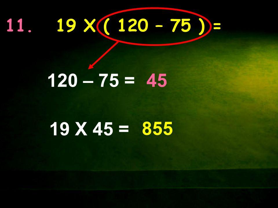 11. 19 X ( 120 – 75 ) = 120 – 75 = 45 19 X 45 = 855