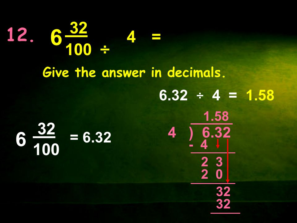 12. 6. 32. 100. ÷ 4. = Give the answer in decimals. 6.32 ÷ 4 = 1.58. 32. 100. 6. 1.58.