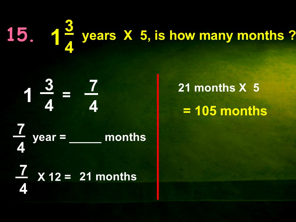 1 1 15. 3 4 3 7 4 4 = 7 4 7 4 years X 5, is how many months