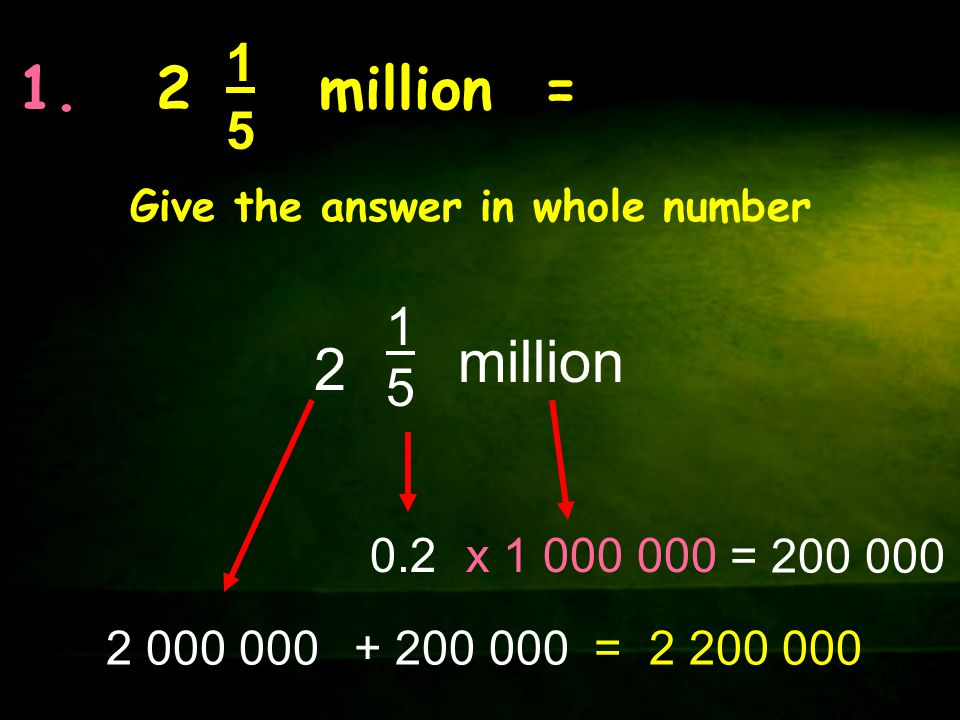 1. 2 million = 1. 5. Give the answer in whole number. 1. 5. million. 2. 0.2. x 1 000 000.