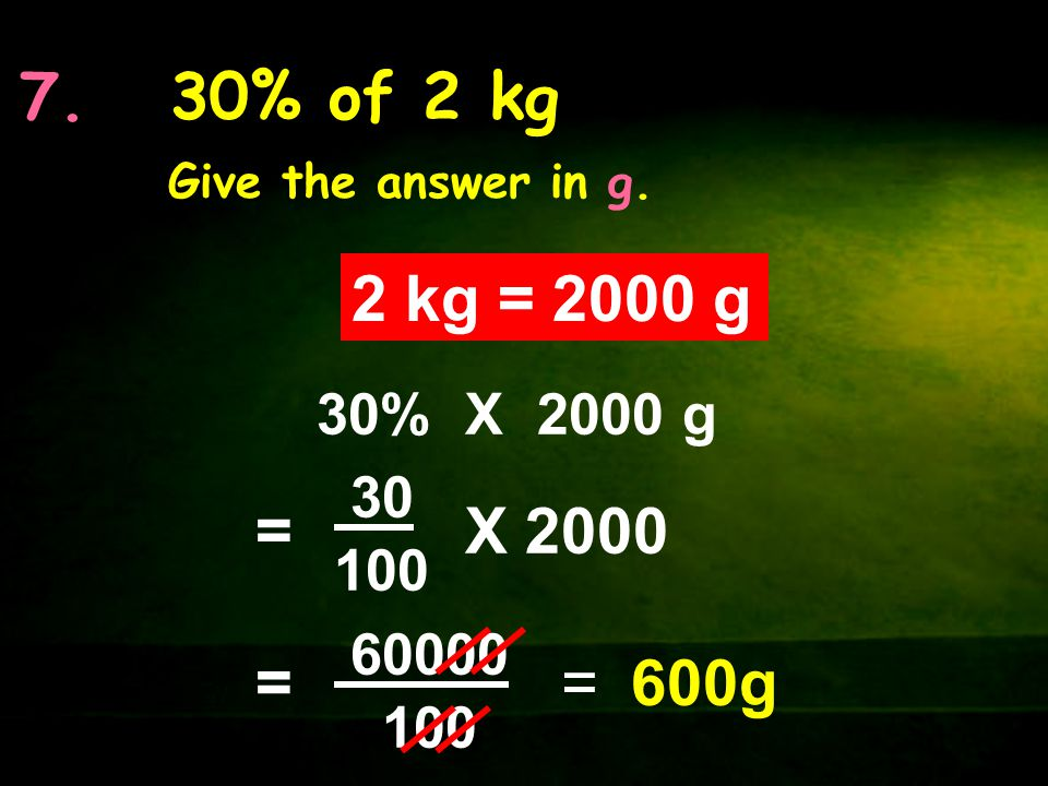 7. 30% of 2 kg Give the answer in g. 2 kg = 2000 g. 30% X 2000 g. = 30. 100. X 2000. = 60000.