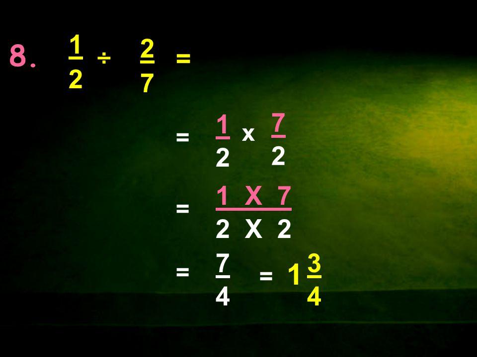 8. 1 2 ÷ 2 7 = 1 2 = 7 2 x 1 X 7 2 X 2 = = 7 4 = 1 3 4