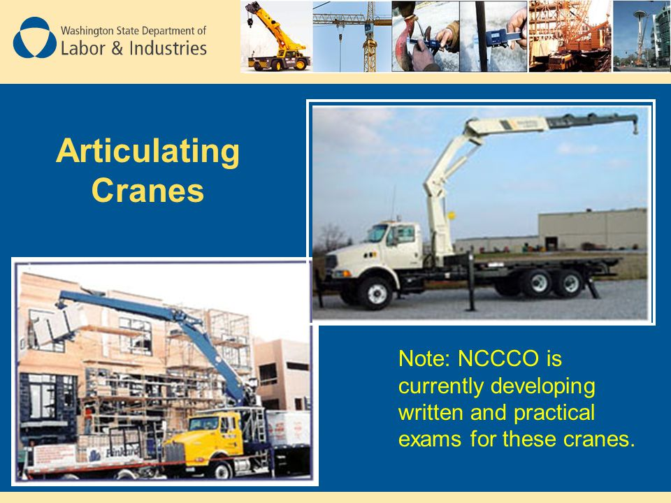 Articulating Cranes Note: NCCCO is currently developing written and practical exams for these cranes.