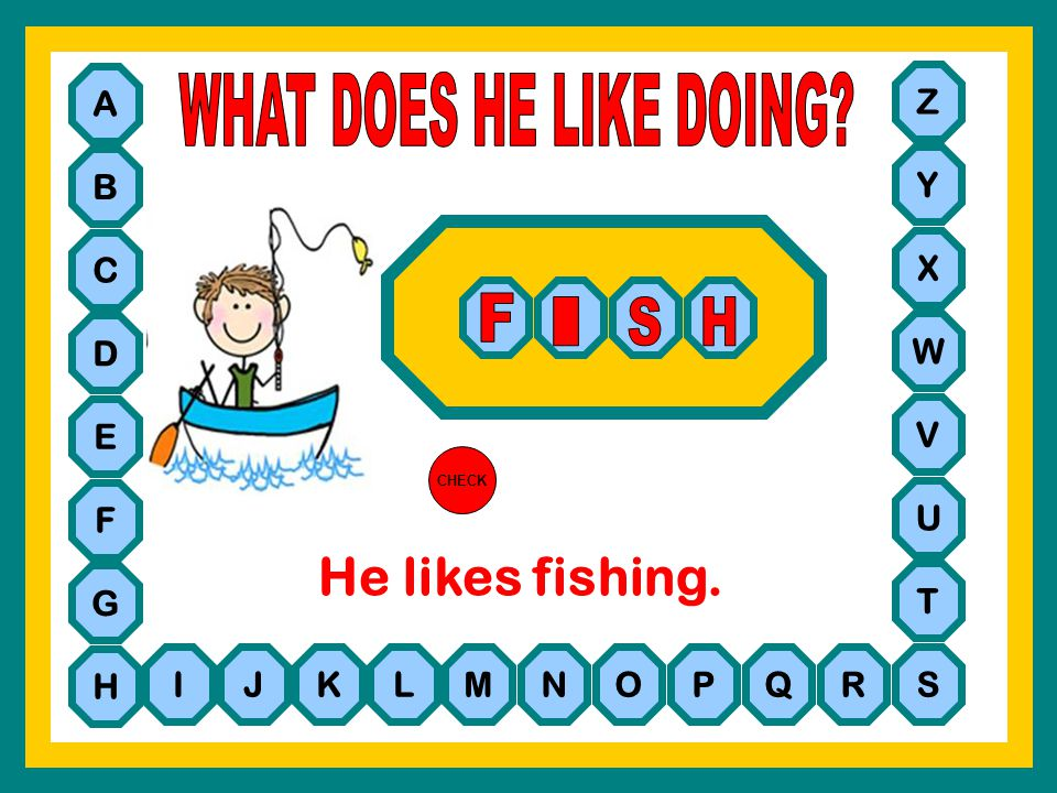 WHAT DOES HE LIKE DOING He likes fishing. F I S H A Z B Y C X D W E V