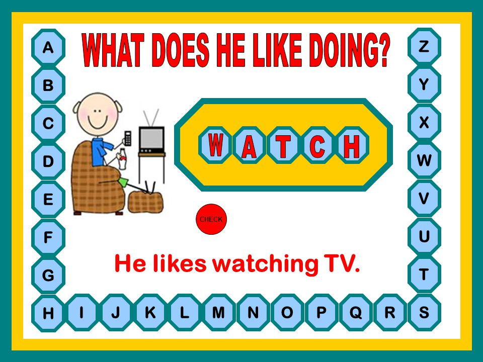 WHAT DOES HE LIKE DOING He likes watching TV. W A T C H A Z B Y C X D