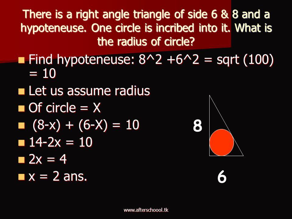 8 6 Find hypoteneuse: 8^2 +6^2 = sqrt (100) = 10 Let us assume radius
