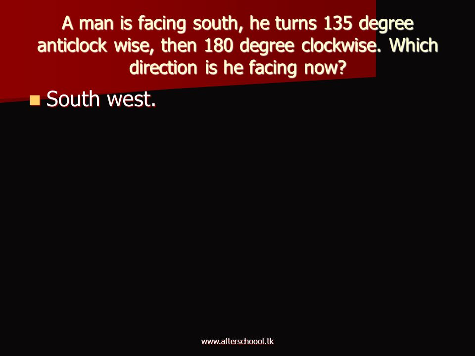 A man is facing south, he turns 135 degree anticlock wise, then 180 degree clockwise. Which direction is he facing now