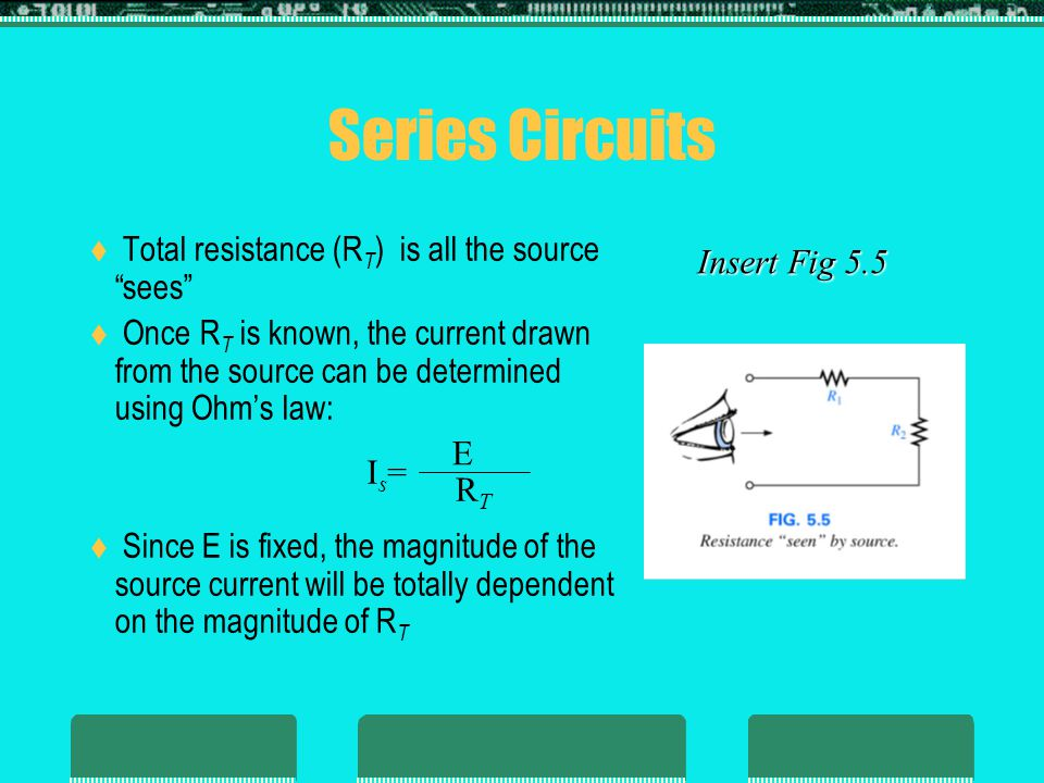 Series Circuits Total resistance (RT) is all the source sees