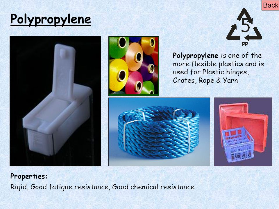 Back Polypropylene. Polypropylene is one of the more flexible plastics and is used for Plastic hinges, Crates, Rope & Yarn.