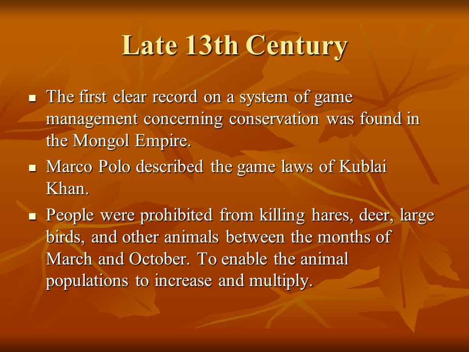 Late 13th Century The first clear record on a system of game management concerning conservation was found in the Mongol Empire.