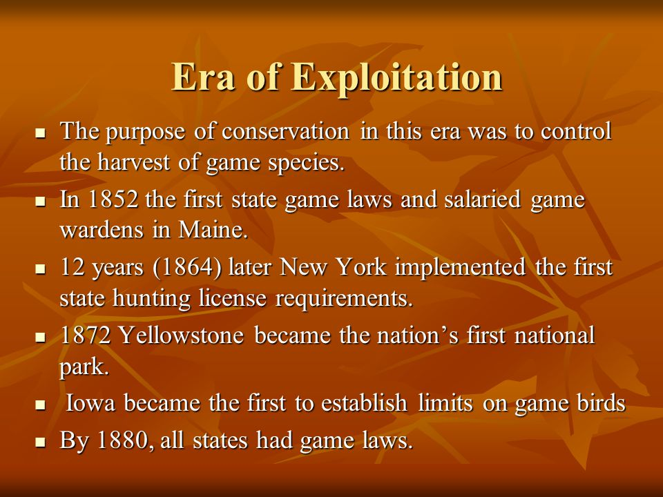 Era of Exploitation The purpose of conservation in this era was to control the harvest of game species.