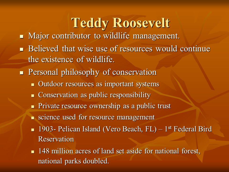 Teddy Roosevelt Major contributor to wildlife management.