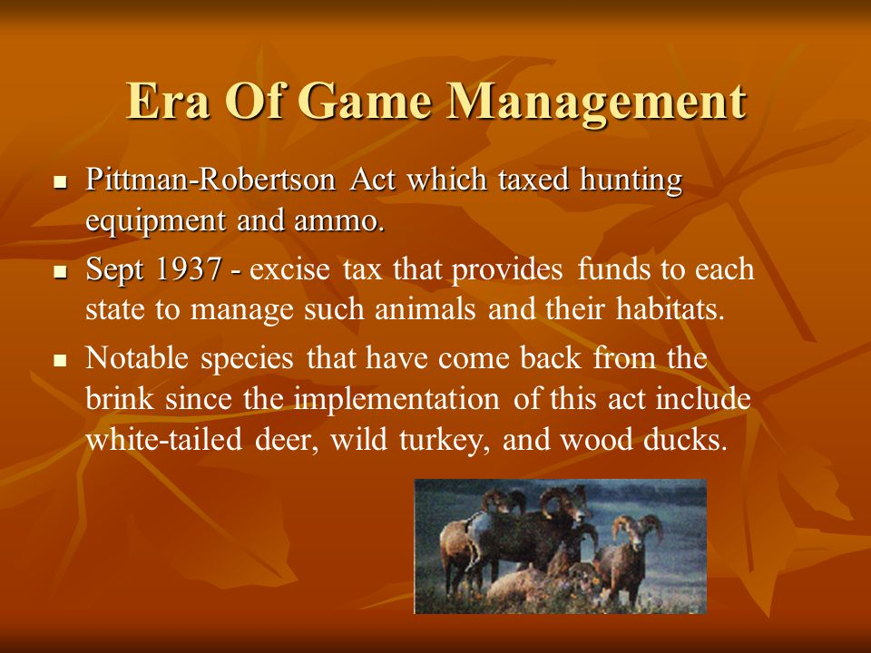 Era Of Game Management Pittman-Robertson Act which taxed hunting equipment and ammo.