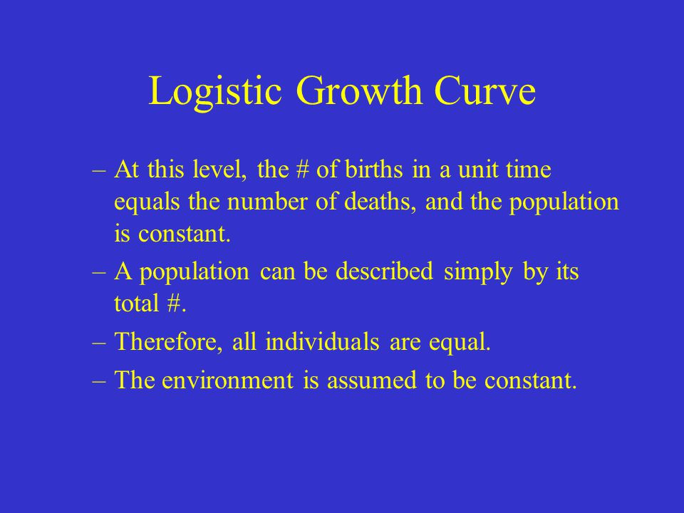 Logistic Growth Curve At this level, the # of births in a unit time equals the number of deaths, and the population is constant.