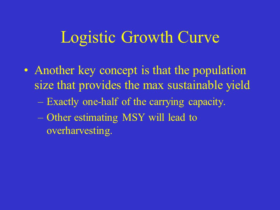 Logistic Growth Curve Another key concept is that the population size that provides the max sustainable yield.