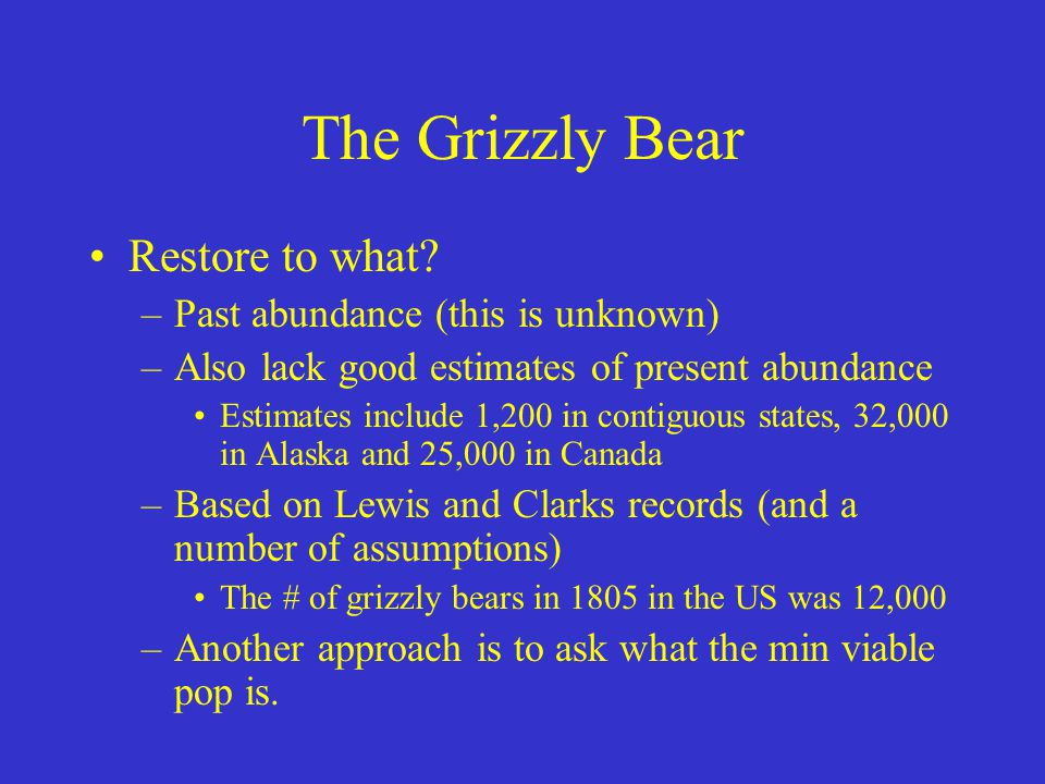 The Grizzly Bear Restore to what Past abundance (this is unknown)