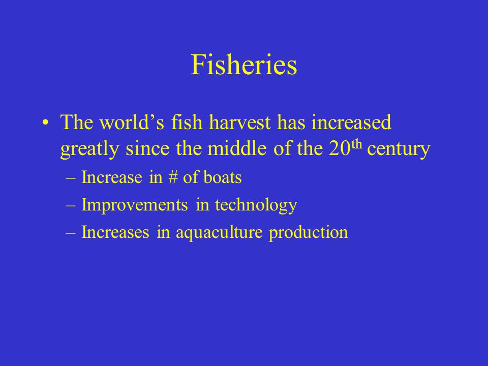 Fisheries The world's fish harvest has increased greatly since the middle of the 20th century. Increase in # of boats.