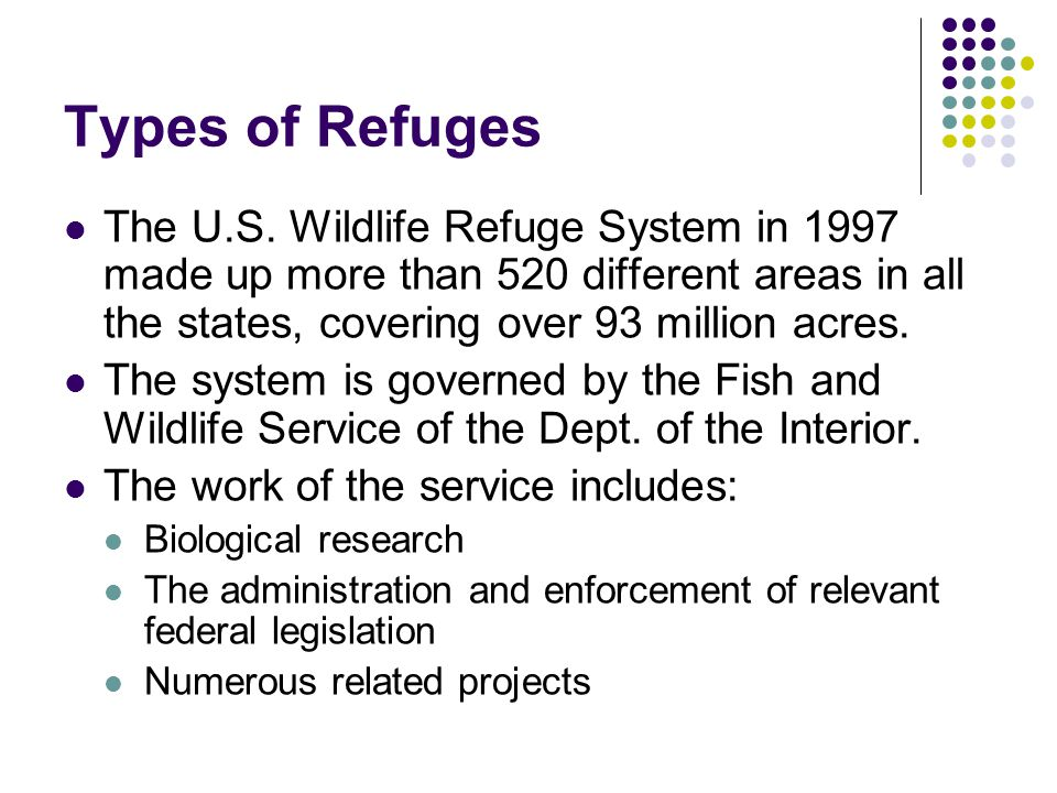 Types of Refuges The U.S. Wildlife Refuge System in 1997 made up more than 520 different areas in all the states, covering over 93 million acres.
