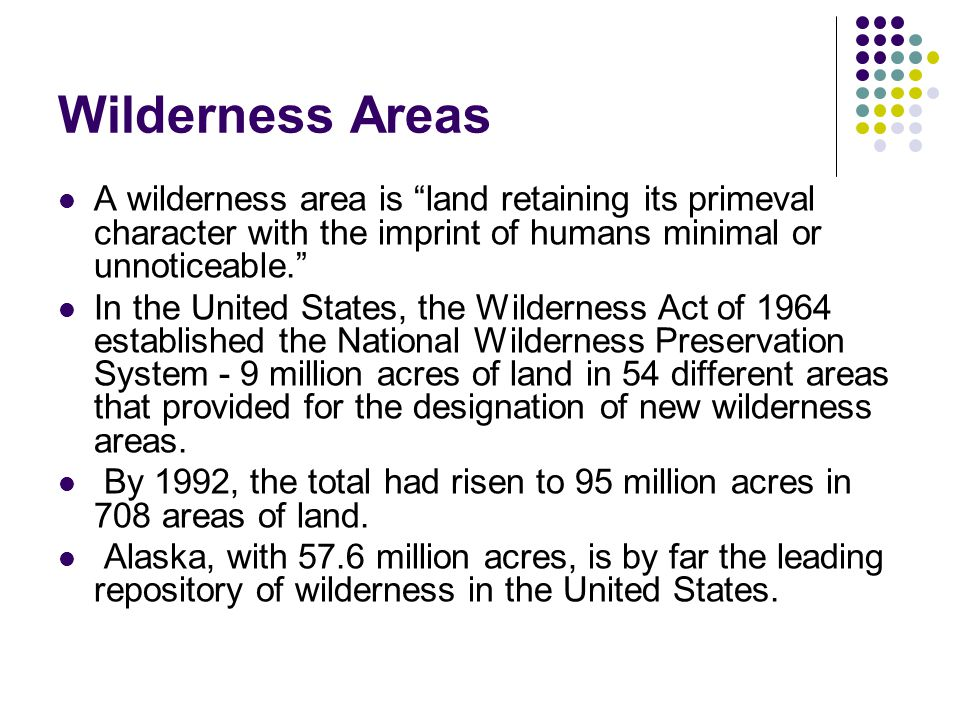 Wilderness Areas A wilderness area is land retaining its primeval character with the imprint of humans minimal or unnoticeable.