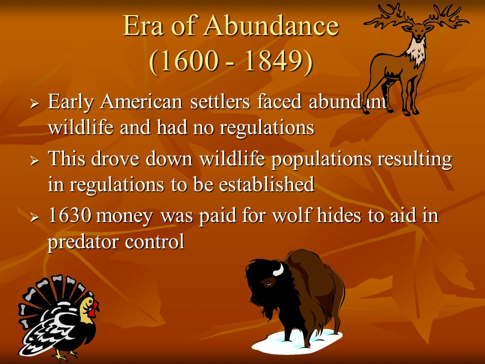 Era of Abundance (1600 - 1849) Early American settlers faced abundant wildlife and had no regulations.