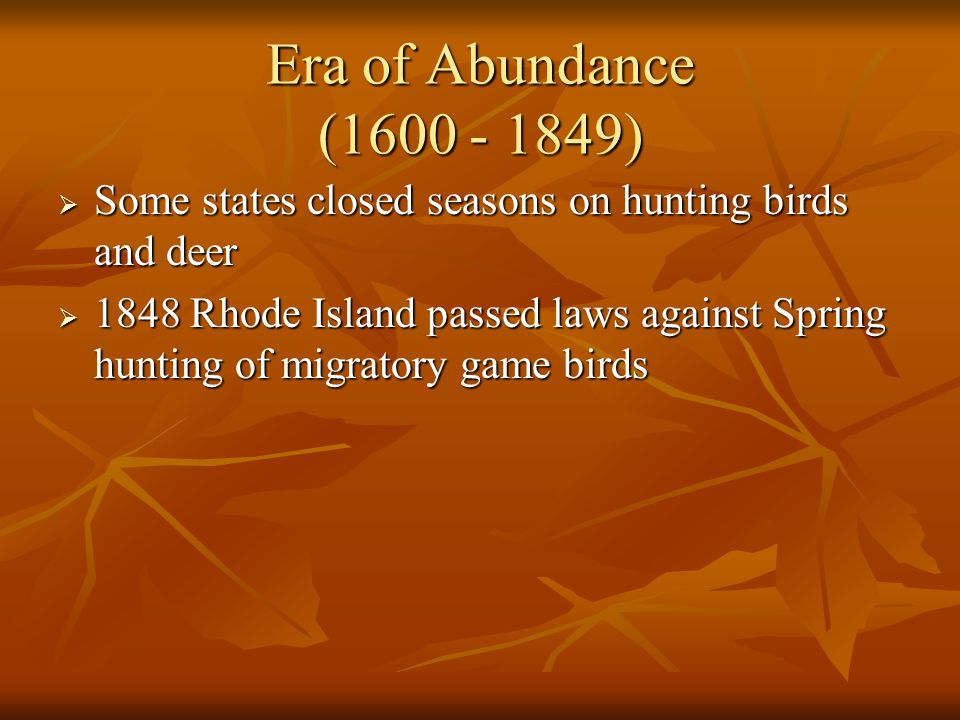 Era of Abundance (1600 - 1849) Some states closed seasons on hunting birds and deer.