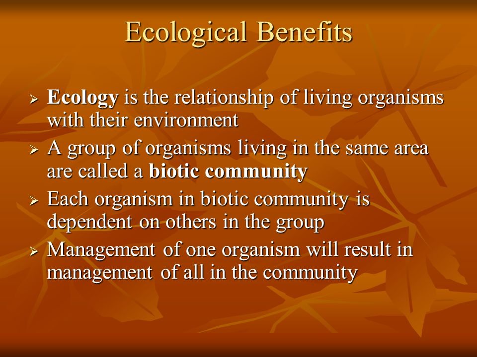 Ecological Benefits Ecology is the relationship of living organisms with their environment.