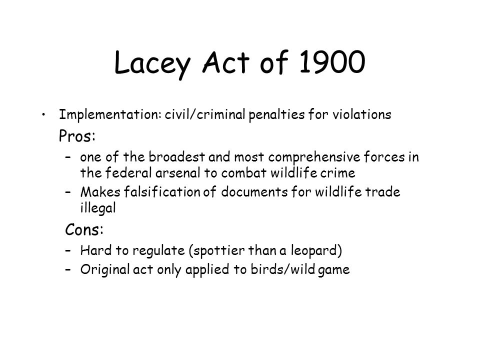 Lacey Act of 1900 Implementation: civil/criminal penalties for violations. Pros: