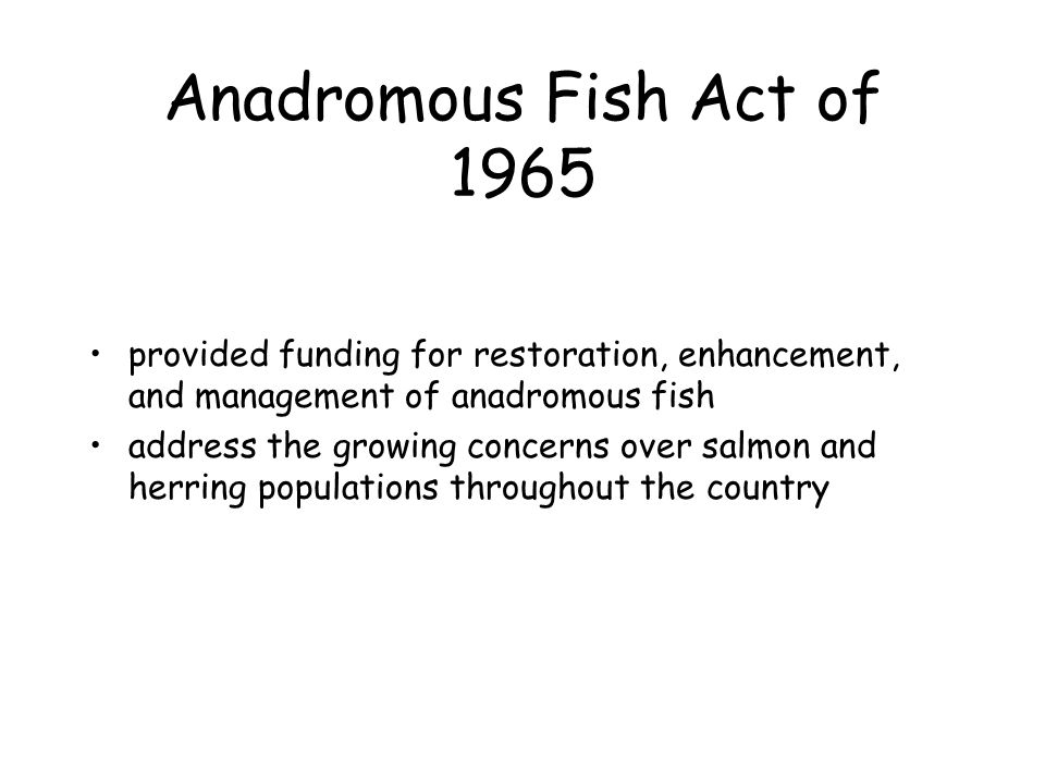 Anadromous Fish Act of 1965 provided funding for restoration, enhancement, and management of anadromous fish.
