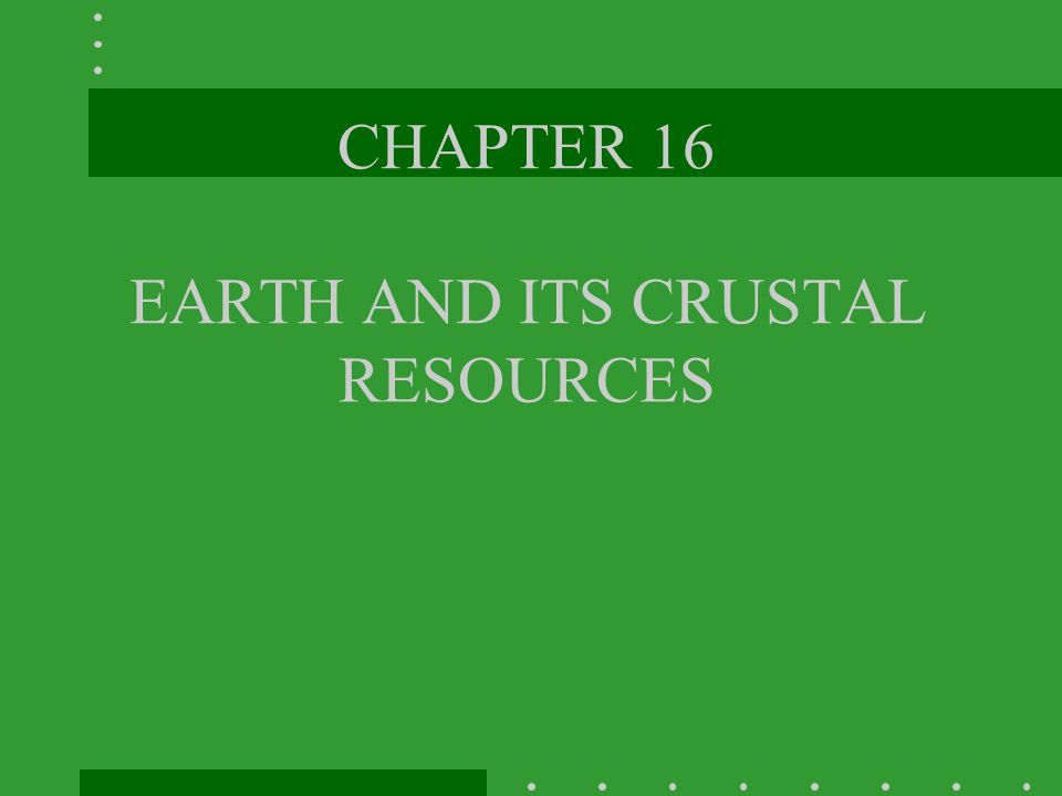 CHAPTER 16 EARTH AND ITS CRUSTAL RESOURCES
