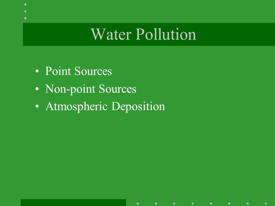 Water Pollution Point Sources Non-point Sources Atmospheric Deposition