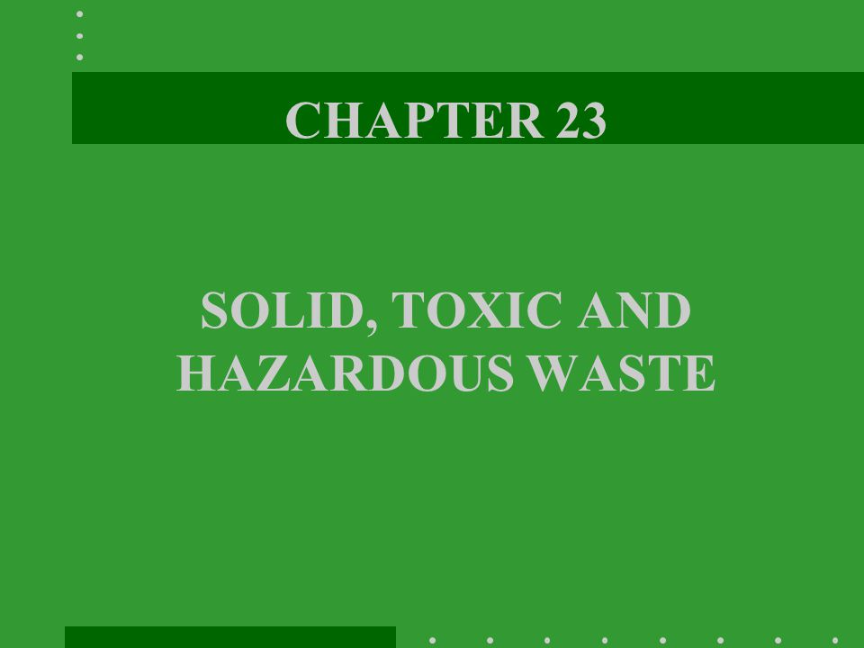 CHAPTER 23 SOLID, TOXIC AND HAZARDOUS WASTE