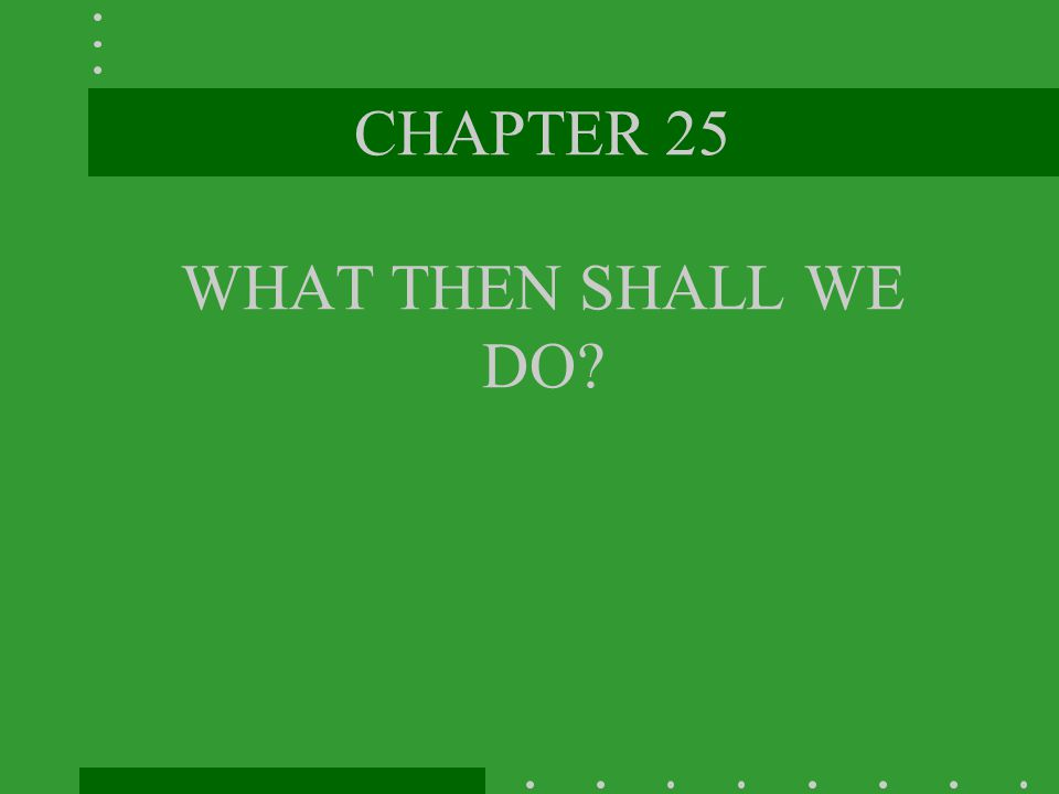 CHAPTER 25 WHAT THEN SHALL WE DO