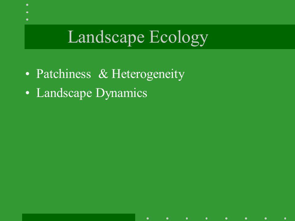 Landscape Ecology Patchiness & Heterogeneity Landscape Dynamics