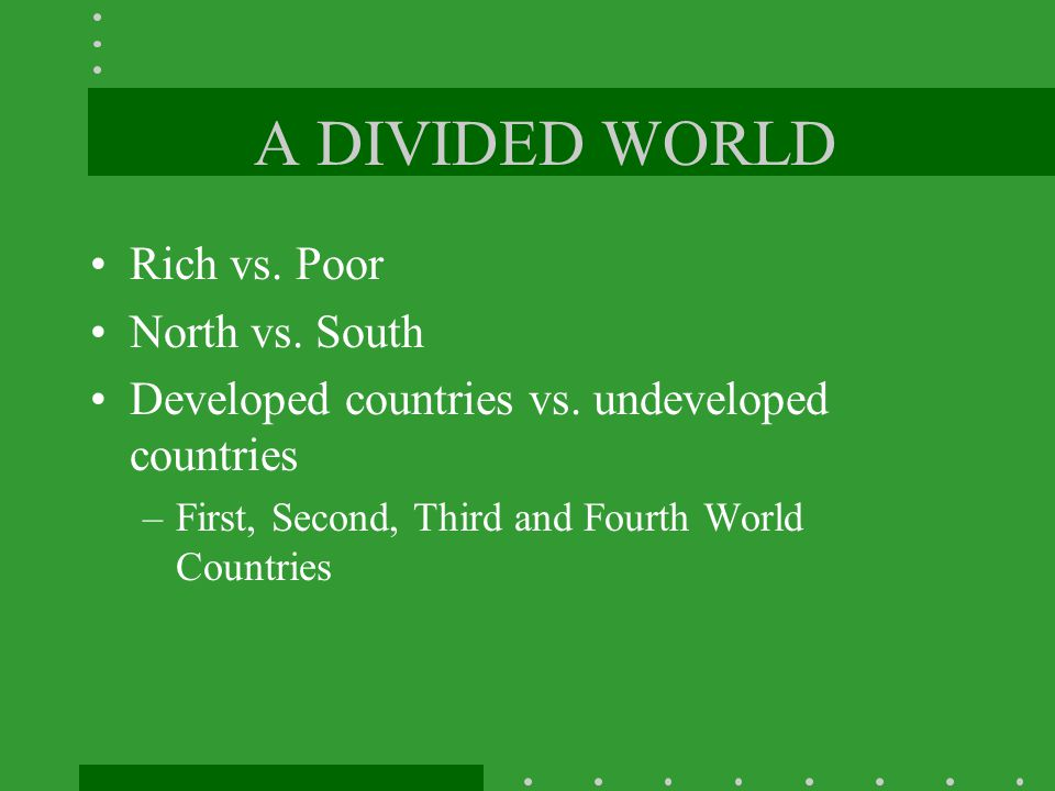 A DIVIDED WORLD Rich vs. Poor North vs. South