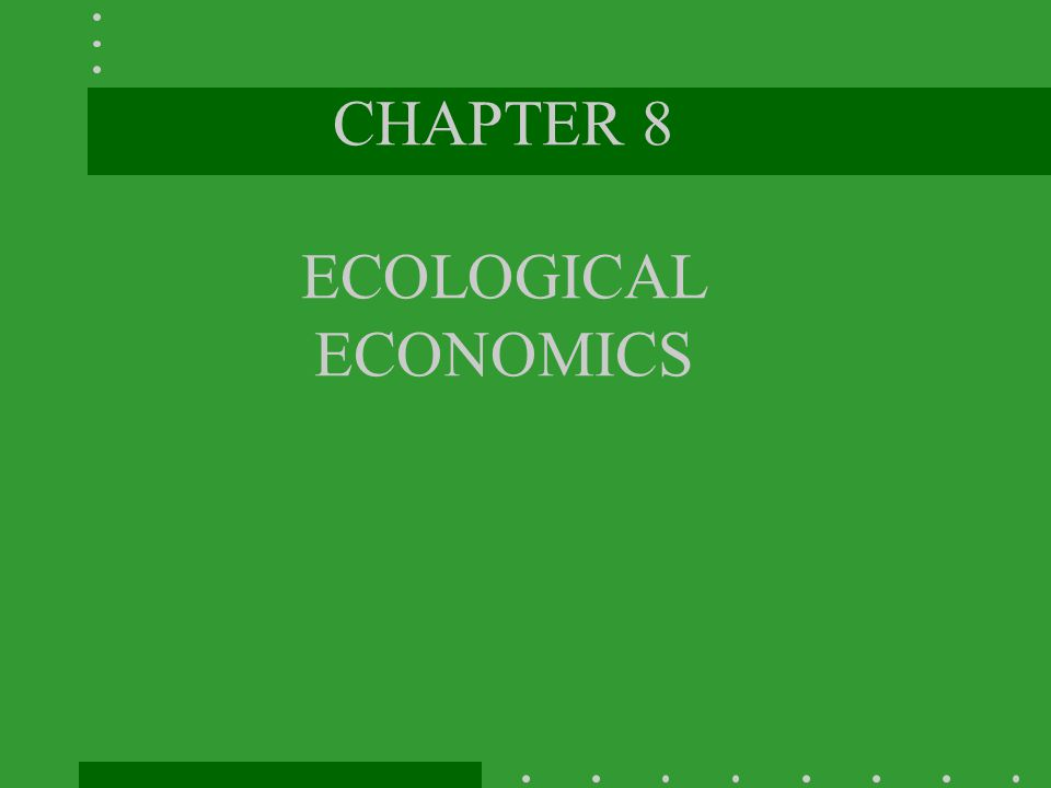 CHAPTER 8 ECOLOGICAL ECONOMICS