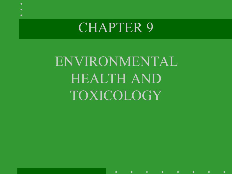 CHAPTER 9 ENVIRONMENTAL HEALTH AND TOXICOLOGY