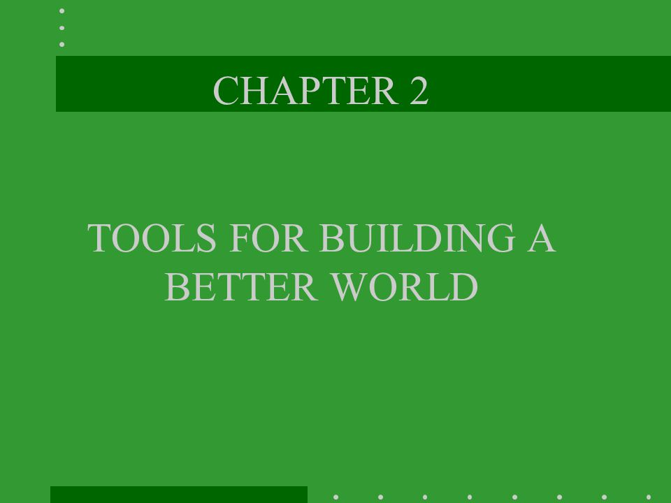 CHAPTER 2 TOOLS FOR BUILDING A BETTER WORLD