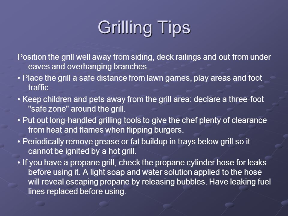 Grilling Tips Position the grill well away from siding, deck railings and out from under eaves and overhanging branches.