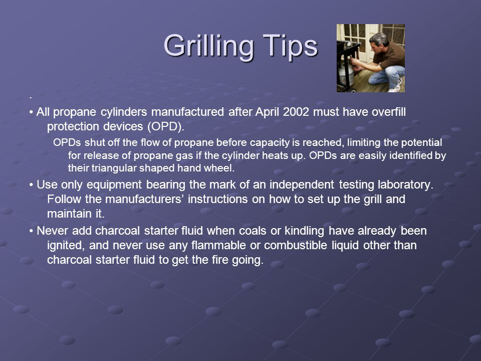 Grilling Tips . • All propane cylinders manufactured after April 2002 must have overfill protection devices (OPD).