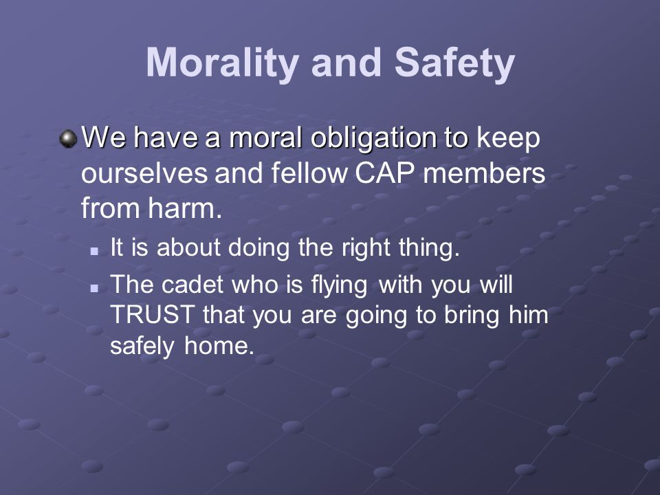Morality and Safety We have a moral obligation to keep ourselves and fellow CAP members from harm. It is about doing the right thing.