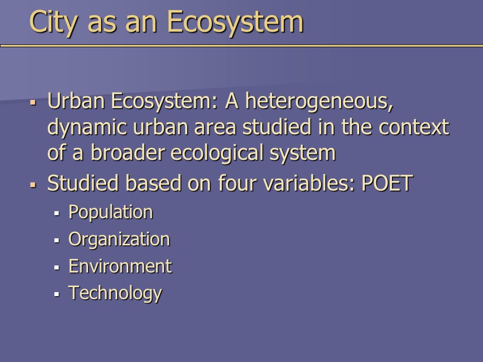 City as an Ecosystem Urban Ecosystem: A heterogeneous, dynamic urban area studied in the context of a broader ecological system.