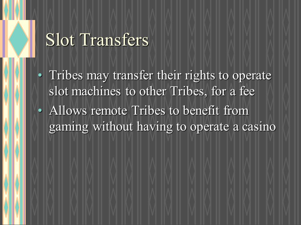 Slot Transfers Tribes may transfer their rights to operate slot machines to other Tribes, for a fee.